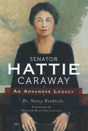 Senator Hattie Caraway An Arkansas Legacy by Dr. Nancy Hendricks